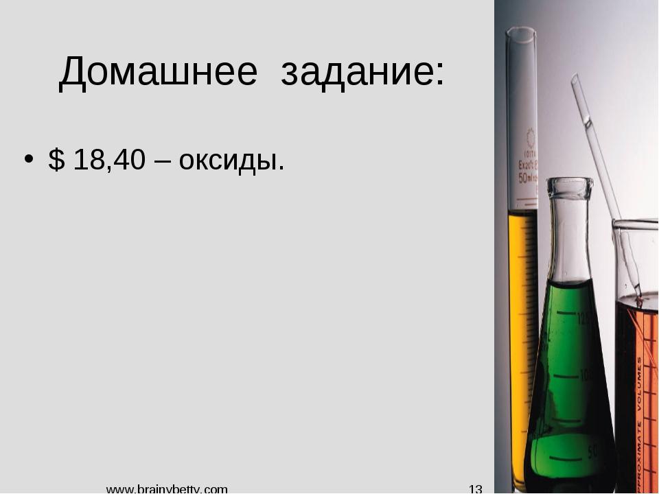 Домашнее задание: $ 18,40 – оксиды. www.brainybetty.com * www.brainybetty.com