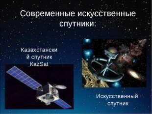 Современные искусственные спутники: Казахстанский спутник КаzSat Искусственны