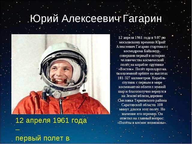 Юрий Алексеевич Гагарин 12 апреля 1961 года – первый полет в космос 12 апреля...
