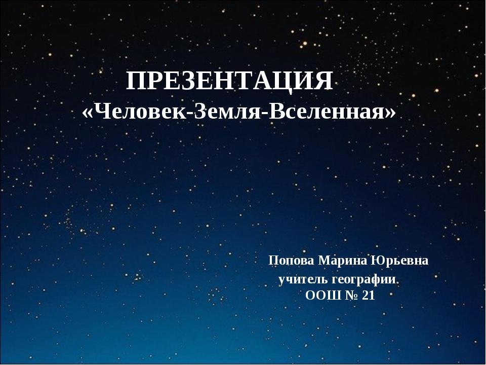 ПРЕЗЕНТАЦИЯ «Человек-Земля-Вселенная» Попова Марина Юрьевна учитель географии...