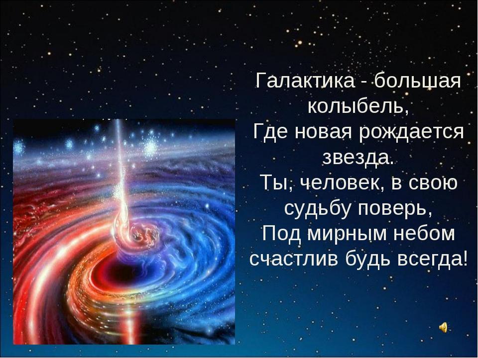 Галактика - большая колыбель, Где новая рождается звезда. Ты, человек, в свою...