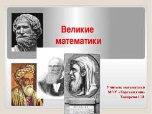 Великие математики Учитель математики МОУ «Горская сош» Токорева Г.П.