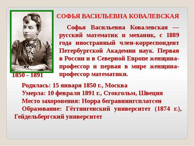 СОФЬЯ ВАСИЛЬЕВНА КОВАЛЕВСКАЯ 1850 - 1891 Софья Васильевна Ковалевская — русск...