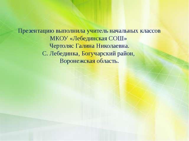 Презентацию выполнила учитель начальных классов МКОУ «Лебединская СОШ» Чертол...