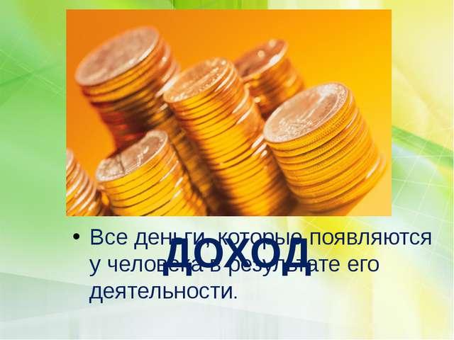 Все деньги, которые появляются у человека в результате его деятельности. ДОХОД