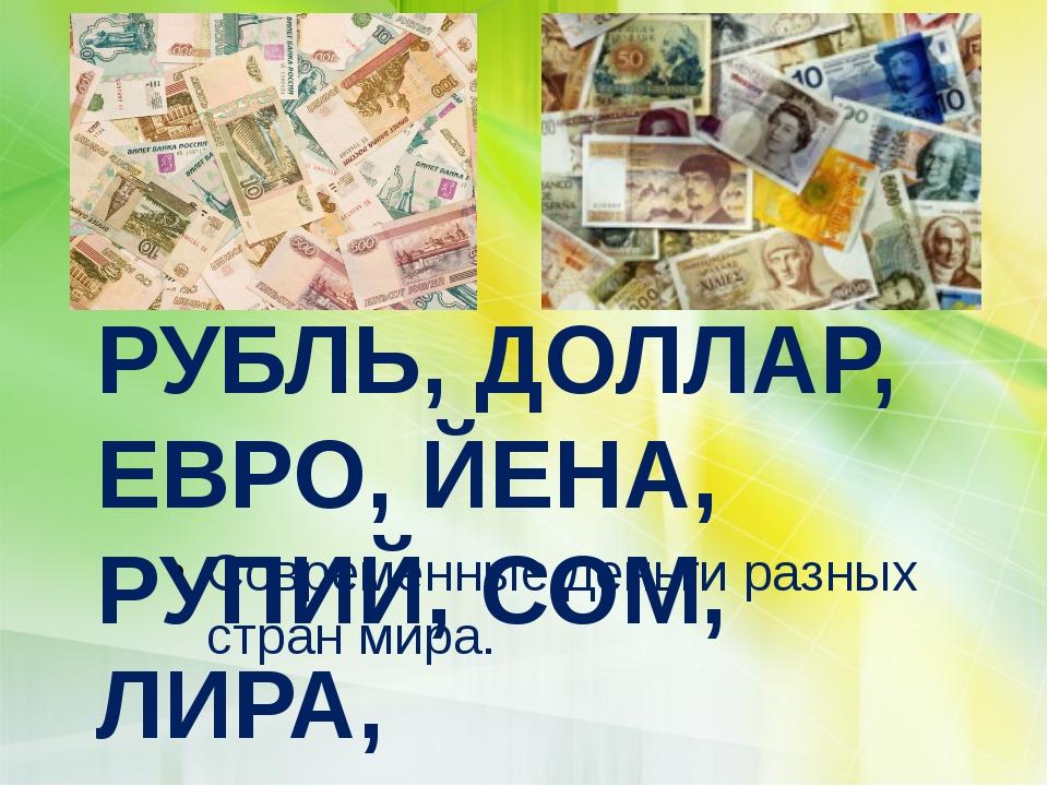 Современные деньги разных стран мира. РУБЛЬ, ДОЛЛАР, ЕВРО, ЙЕНА, РУПИЙ, СОМ,...