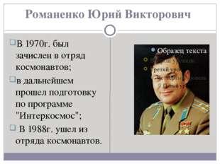 Романенко Юрий Викторович В 1970г. был зачислен в отряд космонавтов; в дальне