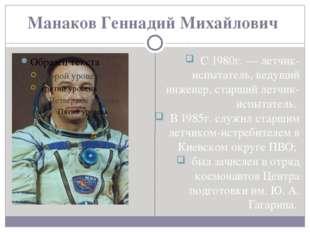 Манаков Геннадий Михайлович С 1980г. — летчик-испытатель, ведущий инженер, ст