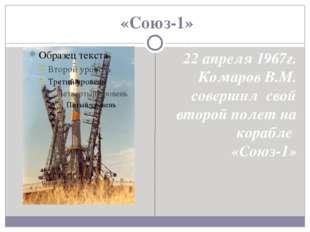 «Союз-1» 22 апреля 1967г. Комаров В.М. совершил свой второй полет на корабле