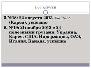 Все запуски 5.№18: 22 августа 2013 KompSat-5 (Карея), успешно 6. №19: 21нояб
