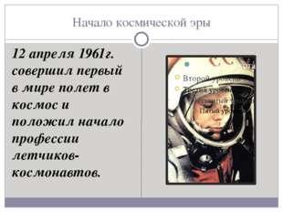 Начало космической эры 12 апреля 1961г. совершил первый в мире полет в космос