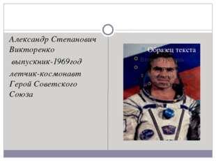 Александр Степанович Викторенко выпускник-1969год летчик-космонавт Герой Со
