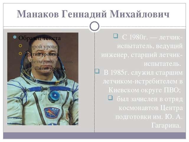 Манаков Геннадий Михайлович С 1980г. — летчик-испытатель, ведущий инженер, ст...