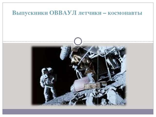 Выпускники ОВВАУЛ летчики – космонавты