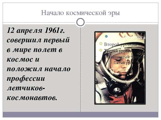 Начало космической эры 12 апреля 1961г. совершил первый в мире полет в космос...