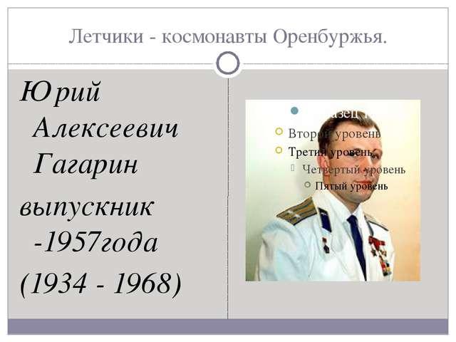 Летчики - космонавты Оренбуржья. Юрий Алексеевич Гагарин выпускник -1957года...