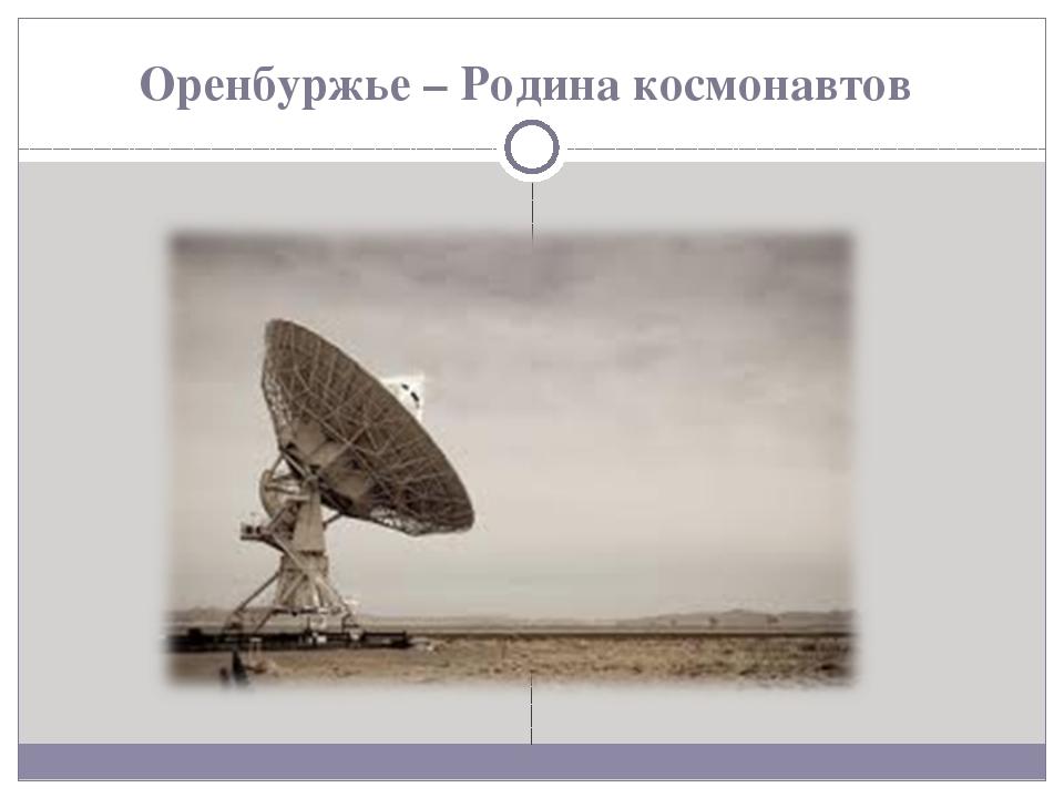 Оренбуржье – Родина космонавтов