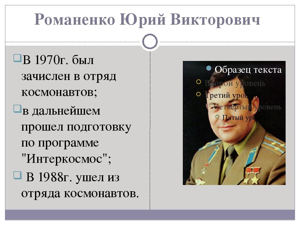 Романенко Юрий Викторович В 1970г. был зачислен в отряд космонавтов; в дальне...