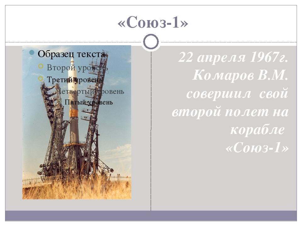 «Союз-1» 22 апреля 1967г. Комаров В.М. совершил свой второй полет на корабле...