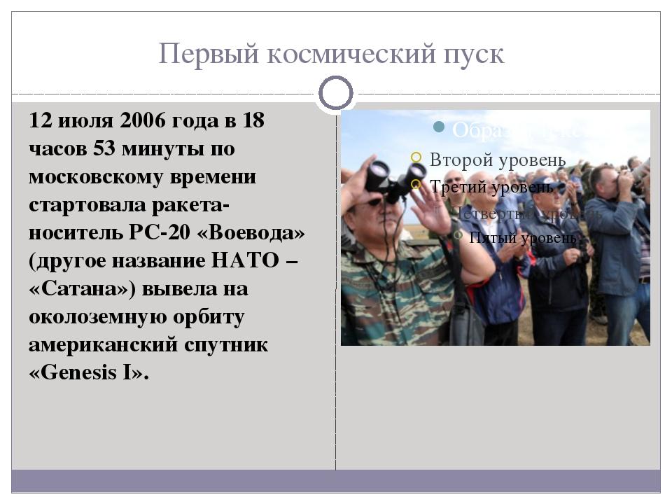 Первый космический пуск 12 июля 2006 года в 18 часов 53 минуты по московскому...