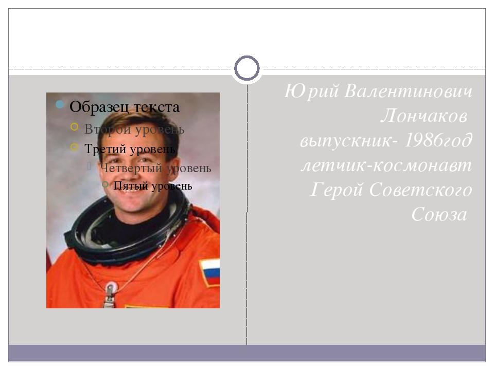 Юрий Валентинович Лончаков выпускник- 1986год летчик-космонавт Герой Советск...