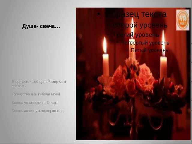 Душа- свеча… Я рожден, чтоб целый мир был зритель Торжества иль гибели моей Б...