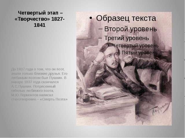Четвертый этап – «Творчество» 1827-1841 До 1837 года о том, что он поэт, зна...