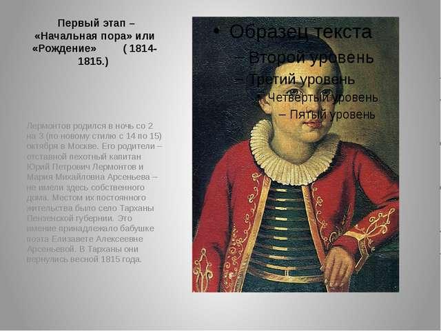 Первый этап – «Начальная пора» или «Рождение» ( 1814-1815.) Лермонтов родилс...