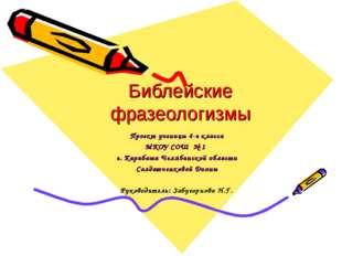 Библейские фразеологизмы Проект ученицы 4-г класса МКОУ СОШ № 1 г. Карабаша