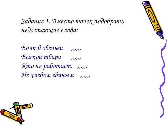 Задание 1. Вместо точек подобрать недостающие слова: Волк в овечьей ,,,,,, В...