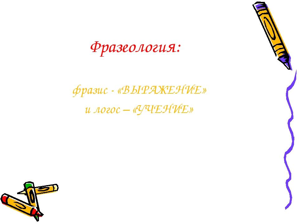 Фразеология: фразис - «ВЫРАЖЕНИЕ» и логос – «УЧЕНИЕ»