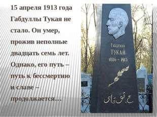15 апреля 1913 года Габдуллы Тукая не стало. Он умер, прожив неполные двадцат