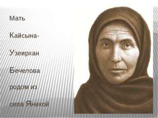 Мать Кайсына- Узеирхан Бечелова родом из села Яникой
