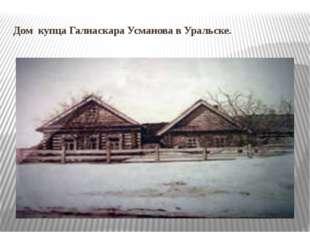 Дом купца Галиаскара Усманова в Уральске.
