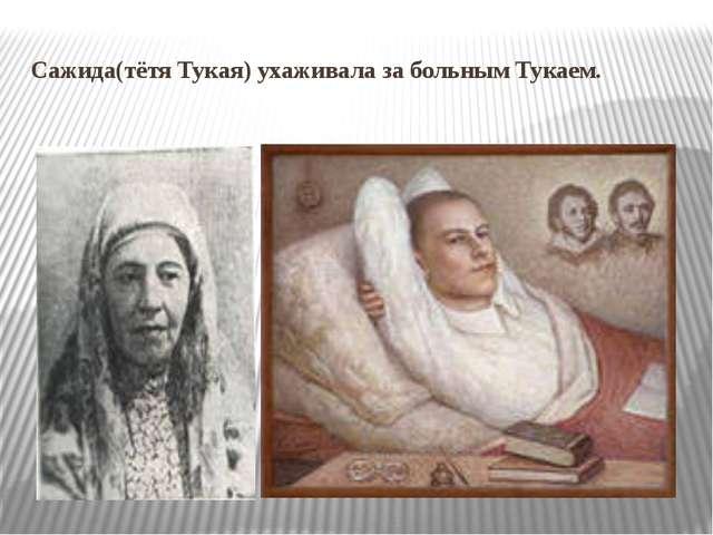 Сажида(тётя Тукая) ухаживала за больным Тукаем.