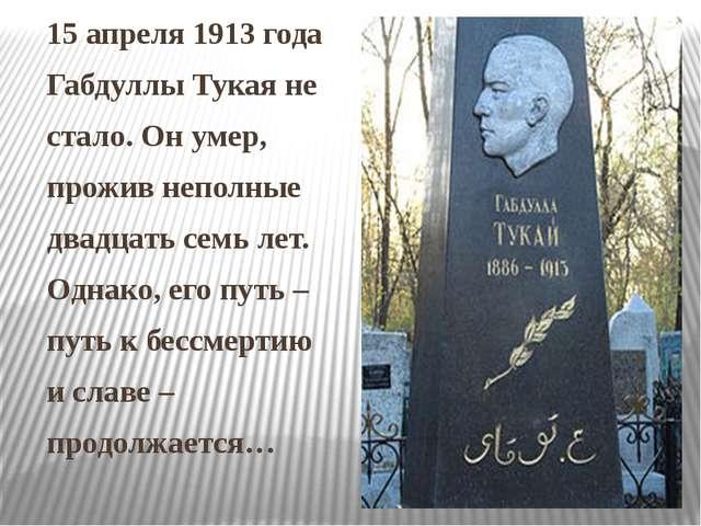 15 апреля 1913 года Габдуллы Тукая не стало. Он умер, прожив неполные двадцат...