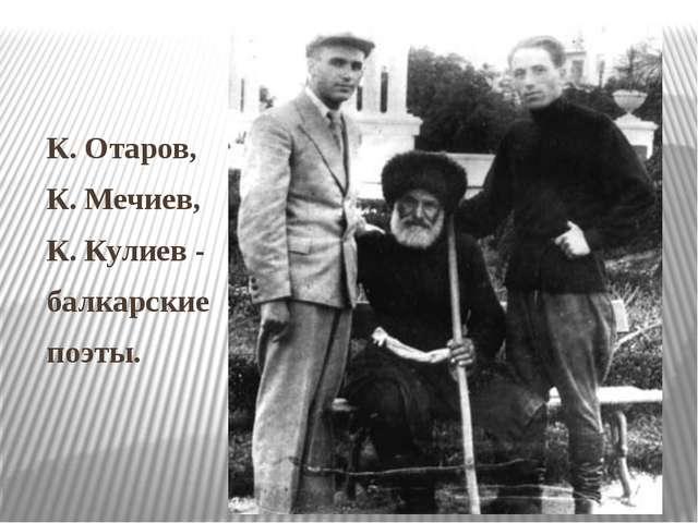 К. Отаров, К. Мечиев, К. Кулиев - балкарские поэты.