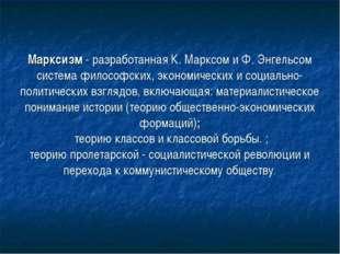 Марксизм - разработанная К. Марксом и Ф. Энгельсом система философских, экон