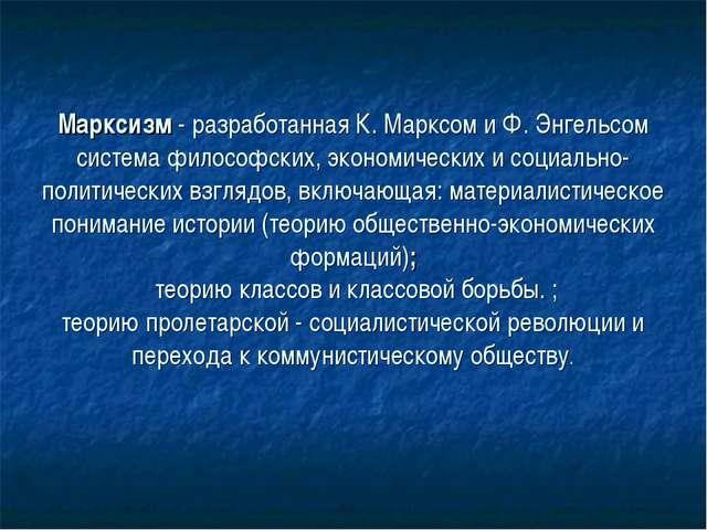 Марксизм - разработанная К. Марксом и Ф. Энгельсом система философских, экон...