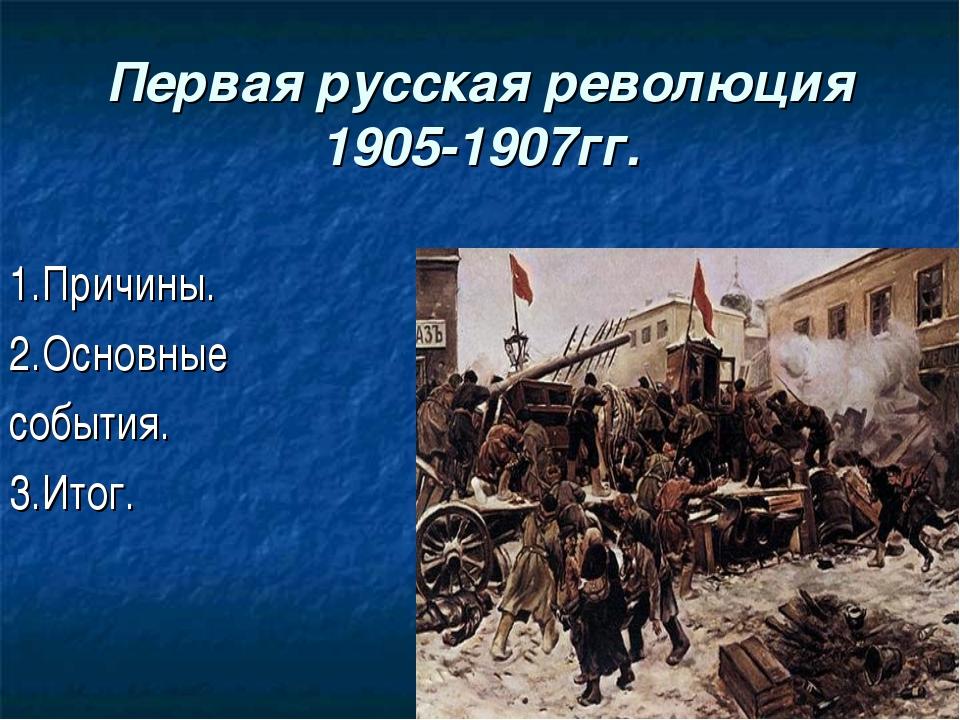 Первая русская революция 1905-1907гг. 1.Причины. 2.Основные события. 3.Итог.