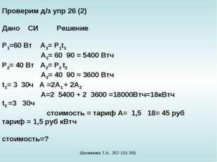 Проверим д/з упр 26 (2) Дано СИ Решение Р1=60 Вт А1= Р1t1 А1= 60 90 = 5400 Вт