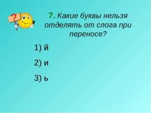7. Какие буквы нельзя отделять от слога при переносе? й 2) и 3) ь