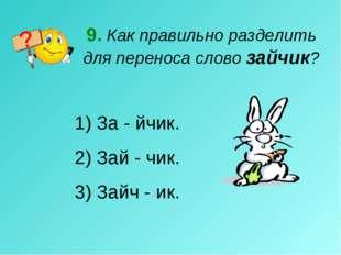 9. Как правильно разделить для переноса слово зайчик? За - йчик. 2) Зай - чик