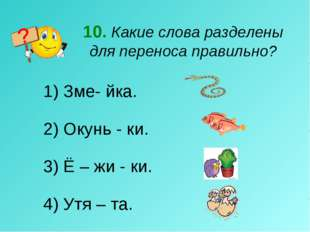 10. Какие слова разделены для переноса правильно? Зме- йка. 2) Окунь - ки. 3)