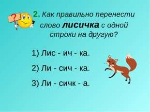 2. Как правильно перенести слово лисичка с одной строки на другую? Лис - ич -