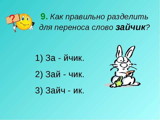 9. Как правильно разделить для переноса слово зайчик? За - йчик. 2) Зай - чик...