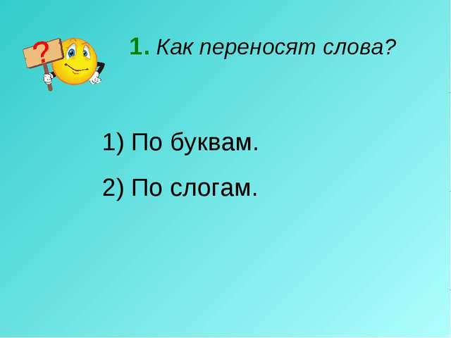 1. Как переносят слова? По буквам. 2) По слогам.