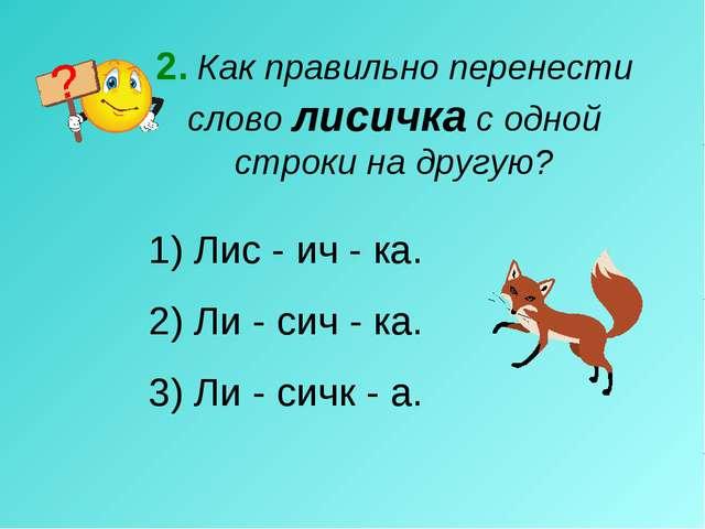 2. Как правильно перенести слово лисичка с одной строки на другую? Лис - ич -...