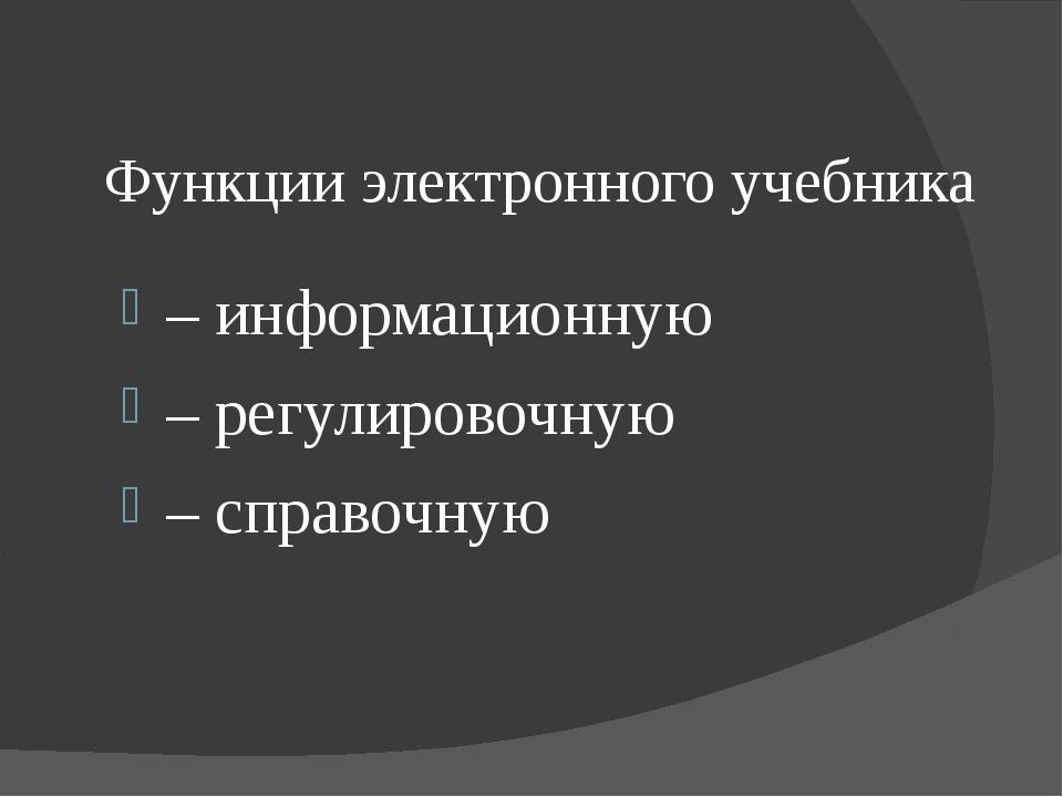 Функции электронного учебника – информационную – регулировочную – справочную