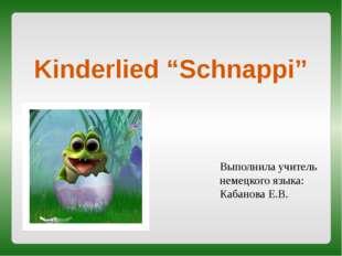 """Kinderlied """"Schnappi"""" Выполнила учитель немецкого языка: Кабанова Е.В."""